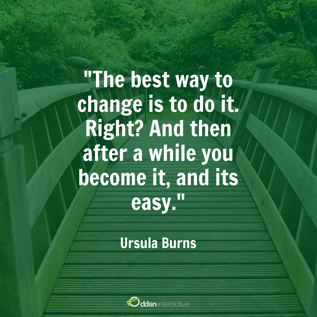 "Quote - ""The best way to change it is to do it. Right? And then after a while you become it and its easy"" - Ursula Burns"